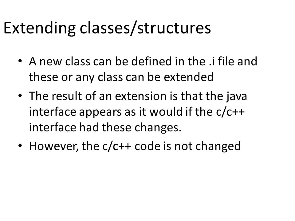 Extending classes/structures A new class can be defined in the.i file and these or any class can be extended The result of an extension is that the java interface appears as it would if the c/c++ interface had these changes.