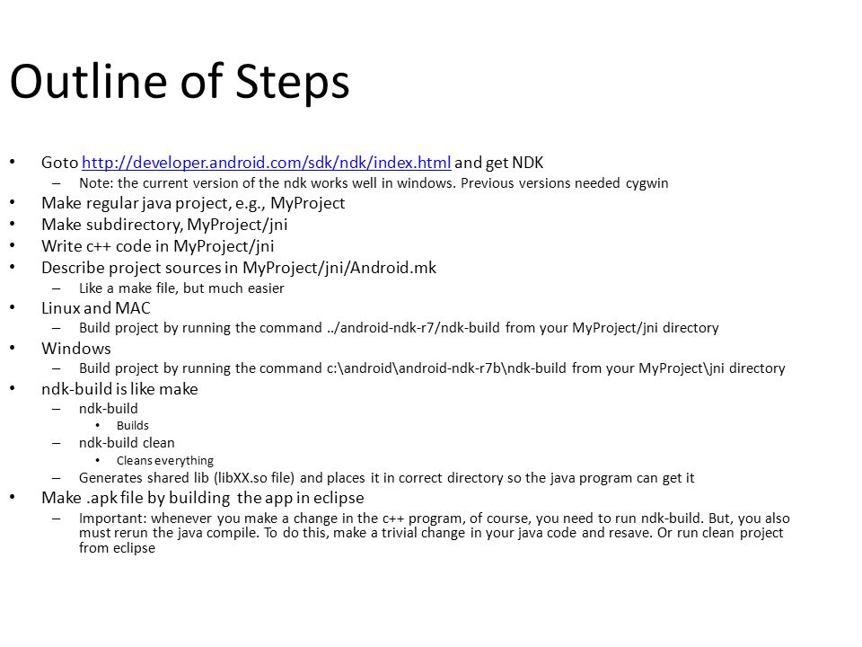 Outline of Steps Goto http://developer.android.com/sdk/ndk/index.html and get NDKhttp://developer.android.com/sdk/ndk/index.html – Note: the current version of the ndk works well in windows.