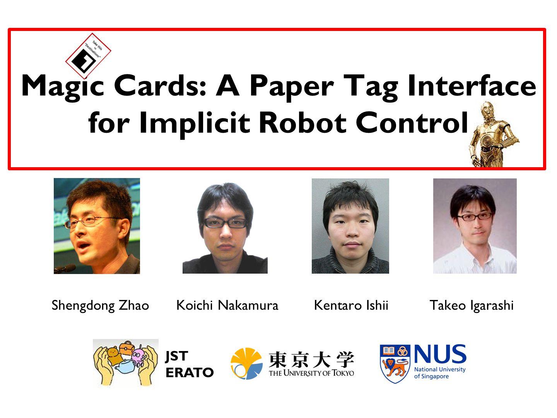 Magic Cards: A Paper Tag Interface for Implicit Robot Control Shengdong ZhaoTakeo IgarashiKoichi NakamuraKentaro Ishii JST ERATO