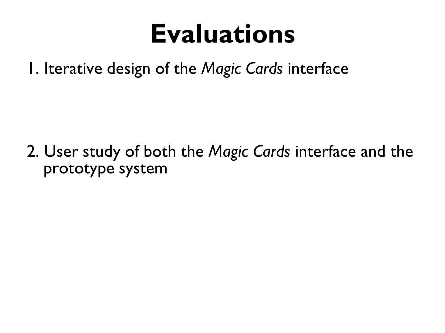 Iterative Design of Magic Cards Goal –understand users –receive initial feedback on design concepts –refine paper-tag interface Approach –6 participants, 2 hrs per person (1 male, 5 females, age range 21-64, mean 35.8) –Semi-structured interviews Iterations