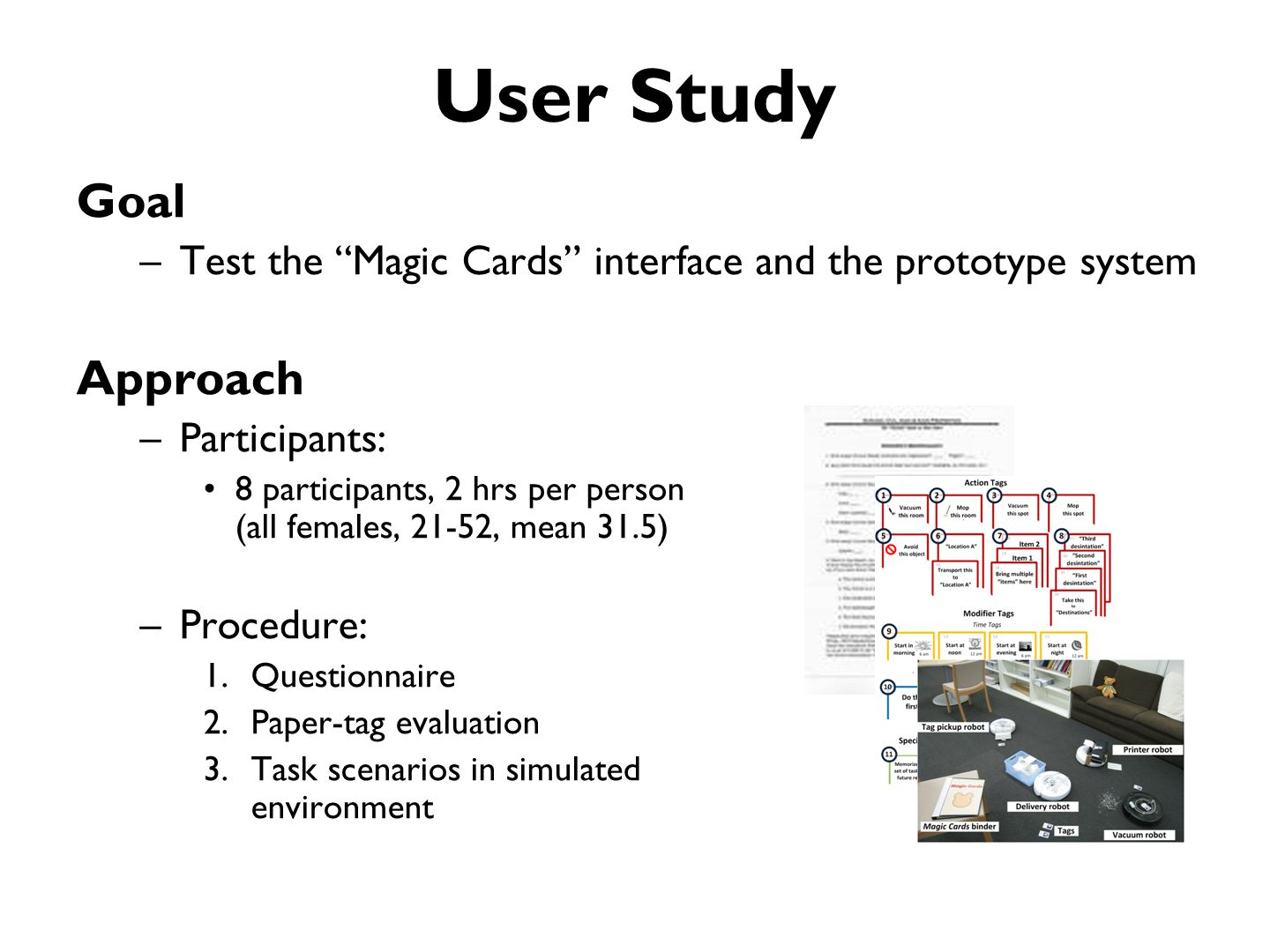 User Study Goal –Test the Magic Cards interface and the prototype system Approach –Participants: 8 participants, 2 hrs per person (all females, 21-52, mean 31.5) –Procedure: 1.Questionnaire 2.Paper-tag evaluation 3.Task scenarios in simulated environment