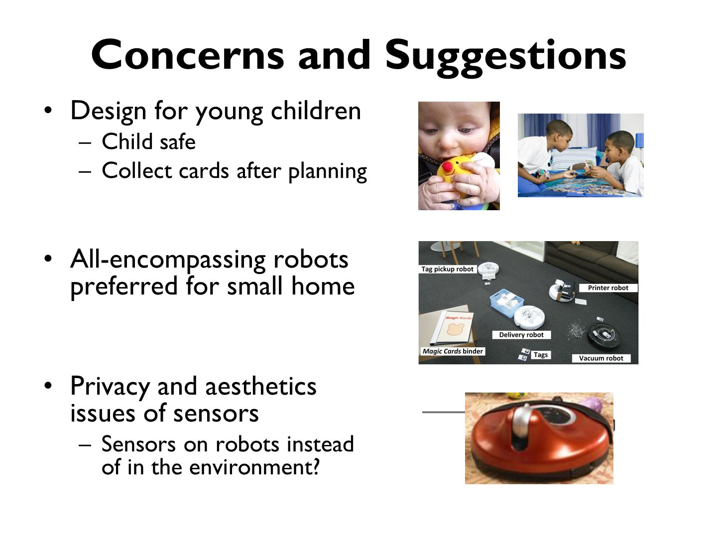 Concerns and Suggestions Design for young children –Child safe –Collect cards after planning All-encompassing robots preferred for small home Privacy and aesthetics issues of sensors –Sensors on robots instead of in the environment