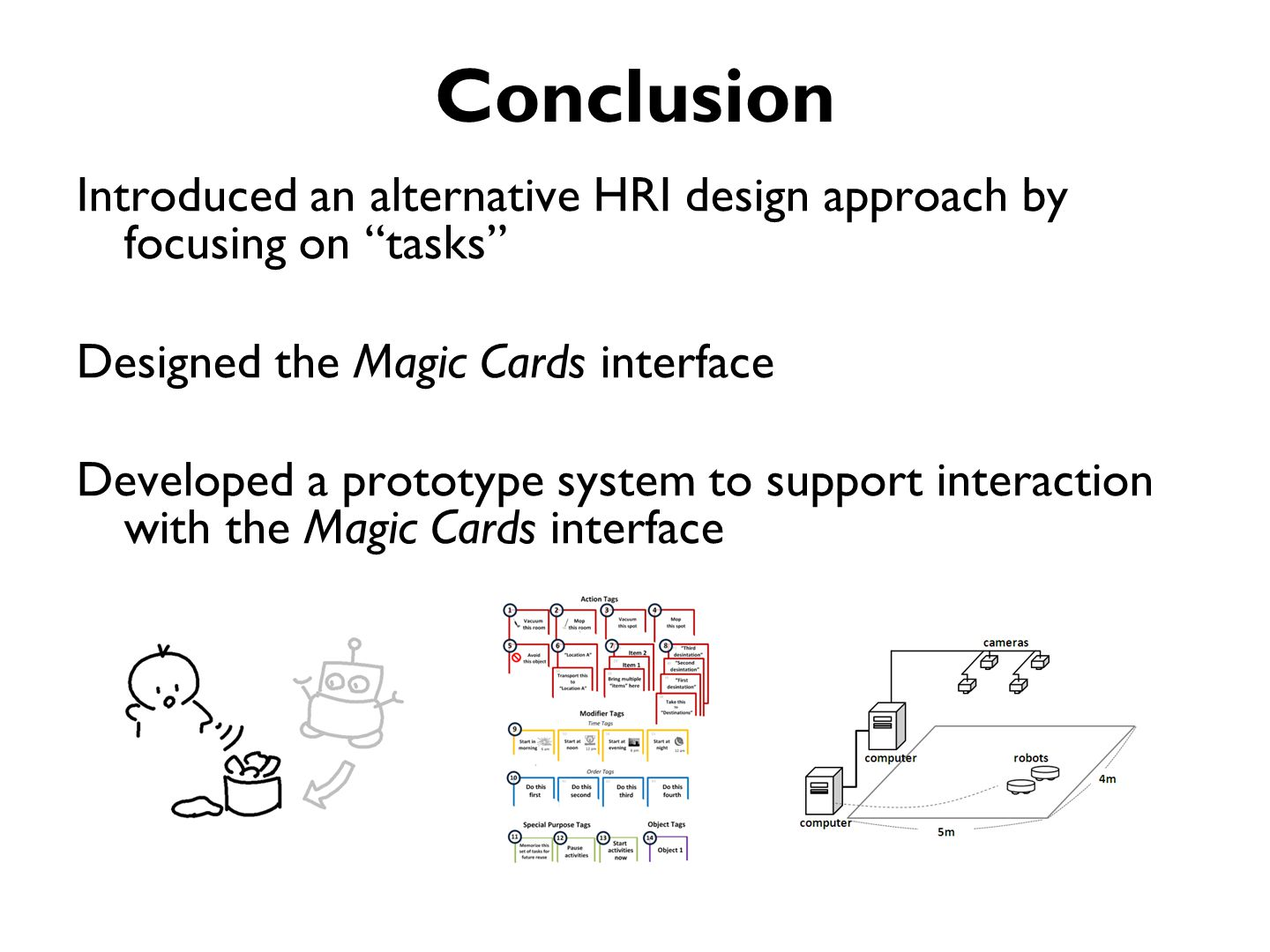 Conclusion Introduced an alternative HRI design approach by focusing on tasks Designed the Magic Cards interface Developed a prototype system to support interaction with the Magic Cards interface