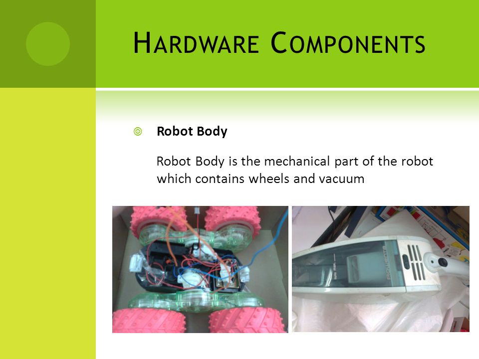 H ARDWARE C OMPONENTS  Robot Body Robot Body is the mechanical part of the robot which contains wheels and vacuum