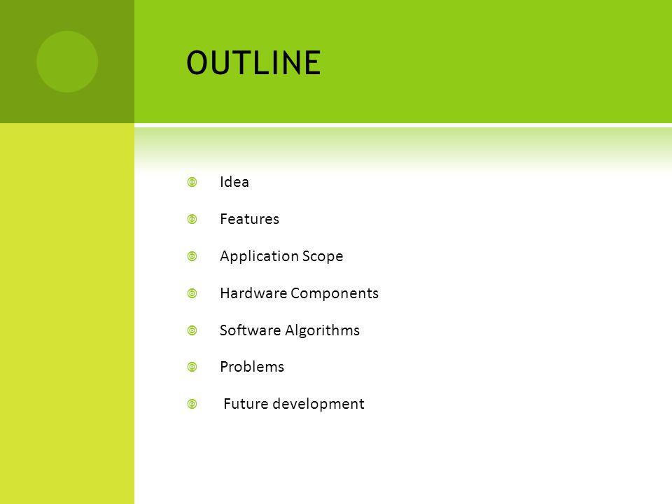 OUTLINE  Idea  Features  Application Scope  Hardware Components  Software Algorithms  Problems  Future development