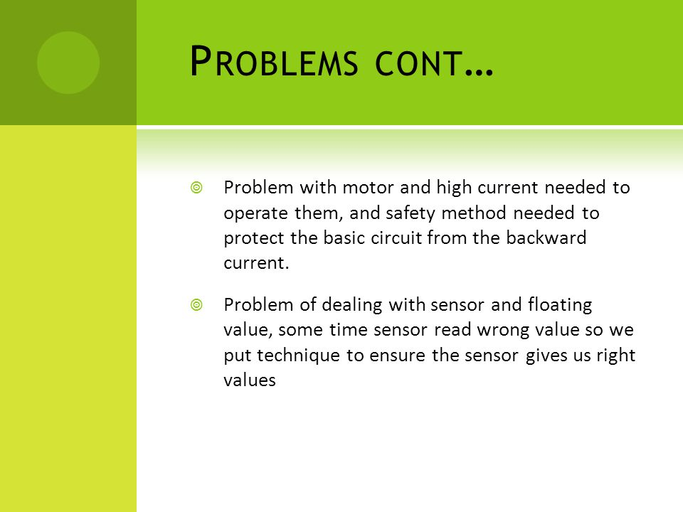 P ROBLEMS CONT …  Problem with motor and high current needed to operate them, and safety method needed to protect the basic circuit from the backward current.