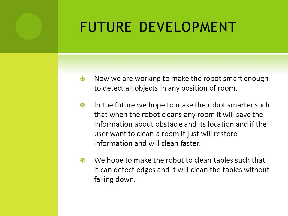 FUTURE DEVELOPMENT  Now we are working to make the robot smart enough to detect all objects in any position of room.