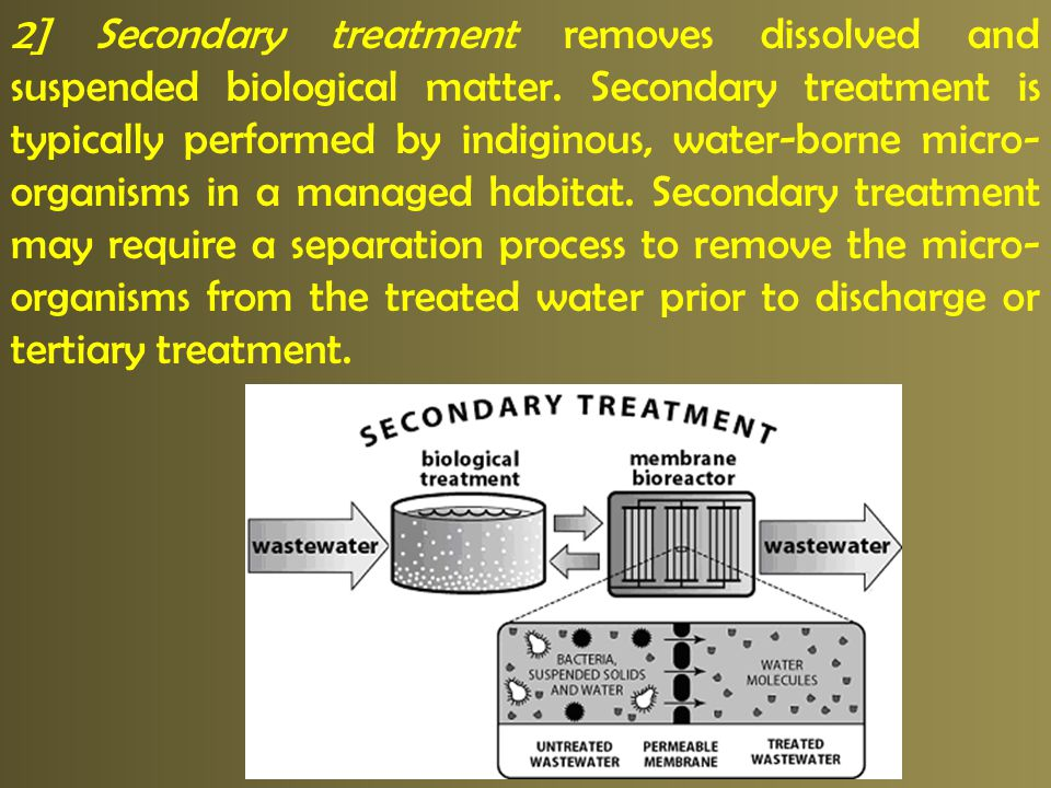 2] Secondary treatment removes dissolved and suspended biological matter. Secondary treatment is typically performed by indiginous, water-borne micro-