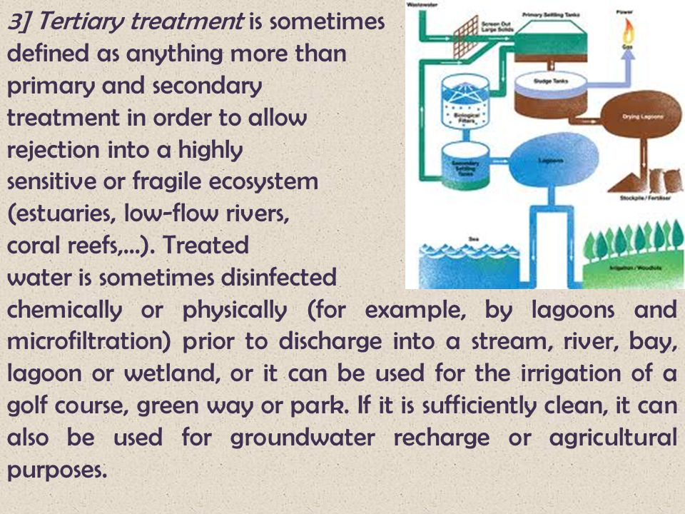 3] Tertiary treatment is sometimes defined as anything more than primary and secondary treatment in order to allow rejection into a highly sensitive o