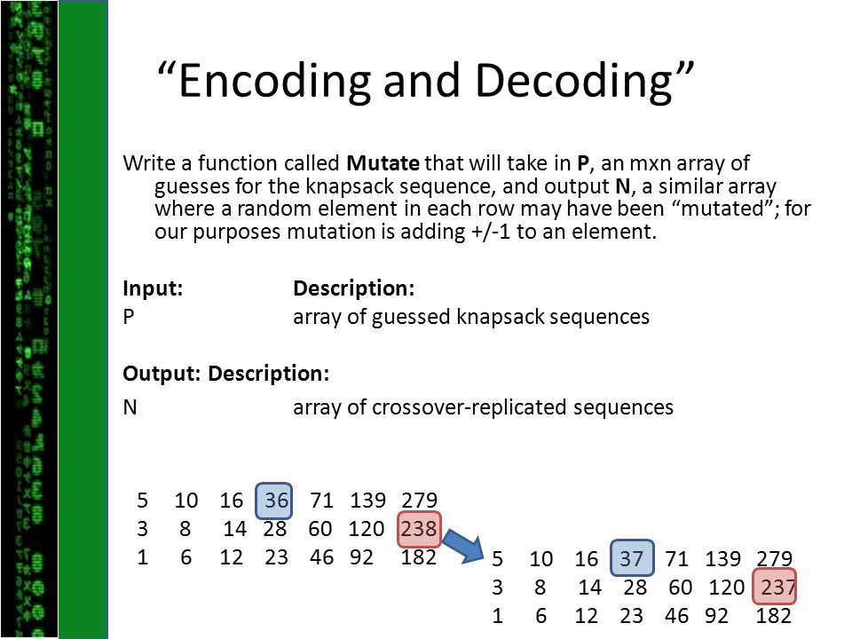 Encoding and Decoding Write a function called Mutate that will take in P, an mxn array of guesses for the knapsack sequence, and output N, a similar array where a random element in each row may have been mutated ; for our purposes mutation is adding +/-1 to an element.