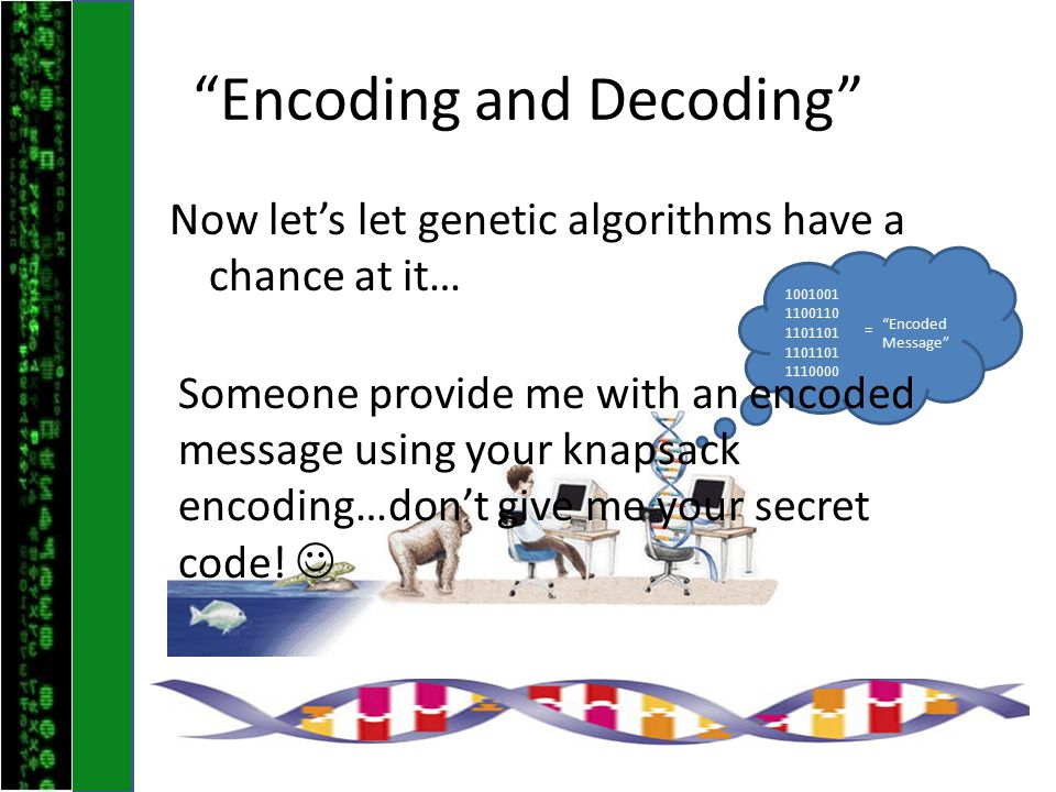 Encoding and Decoding Now let's let genetic algorithms have a chance at it… 1001001 1100110 1101101 1110000 = Encoded Message Someone provide me with an encoded message using your knapsack encoding…don't give me your secret code!