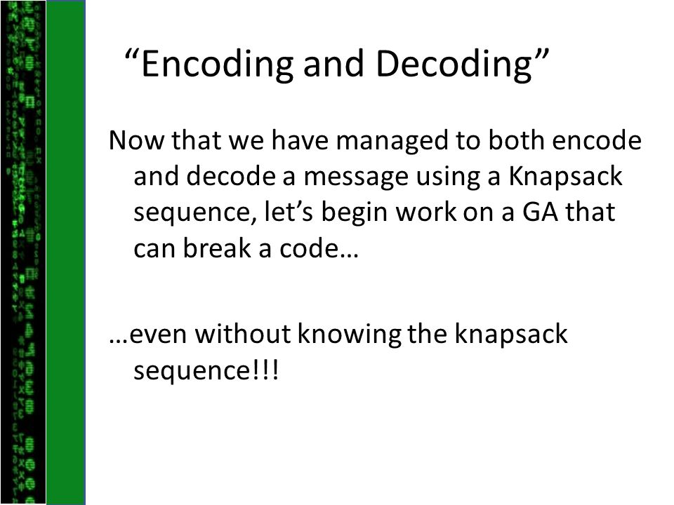 Encoding and Decoding Now that we have managed to both encode and decode a message using a Knapsack sequence, let's begin work on a GA that can break a code… …even without knowing the knapsack sequence!!!