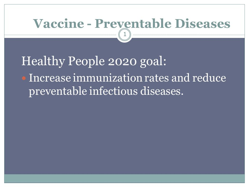 1 Vaccine - Preventable Diseases Healthy People 2020 goal: Increase immunization rates and reduce preventable infectious diseases.