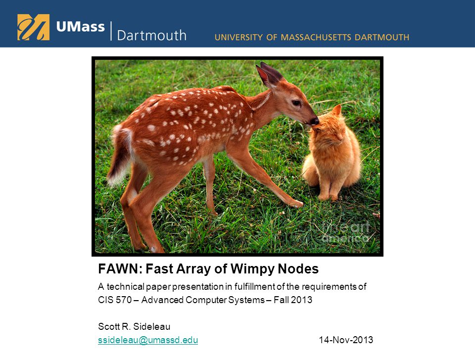 FAWN: Fast Array of Wimpy Nodes A technical paper presentation in fulfillment of the requirements of CIS 570 – Advanced Computer Systems – Fall 2013 Scott R.