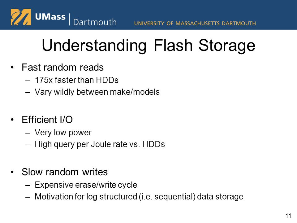 Understanding Flash Storage Fast random reads –175x faster than HDDs –Vary wildly between make/models Efficient I/O –Very low power –High query per Joule rate vs.