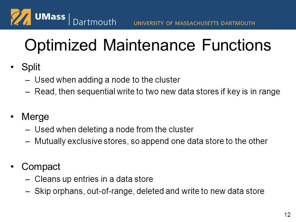 Optimized Maintenance Functions Split –Used when adding a node to the cluster –Read, then sequential write to two new data stores if key is in range Merge –Used when deleting a node from the cluster –Mutually exclusive stores, so append one data store to the other Compact –Cleans up entries in a data store –Skip orphans, out-of-range, deleted and write to new data store 12
