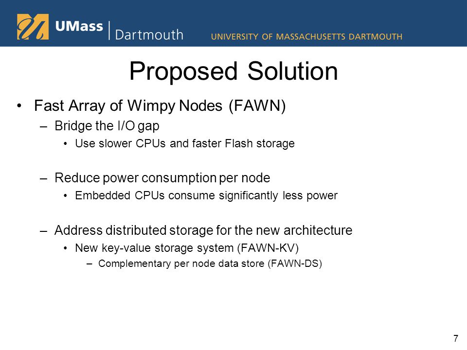 Proposed Solution Fast Array of Wimpy Nodes (FAWN) –Bridge the I/O gap Use slower CPUs and faster Flash storage –Reduce power consumption per node Embedded CPUs consume significantly less power –Address distributed storage for the new architecture New key-value storage system (FAWN-KV) –Complementary per node data store (FAWN-DS) 7