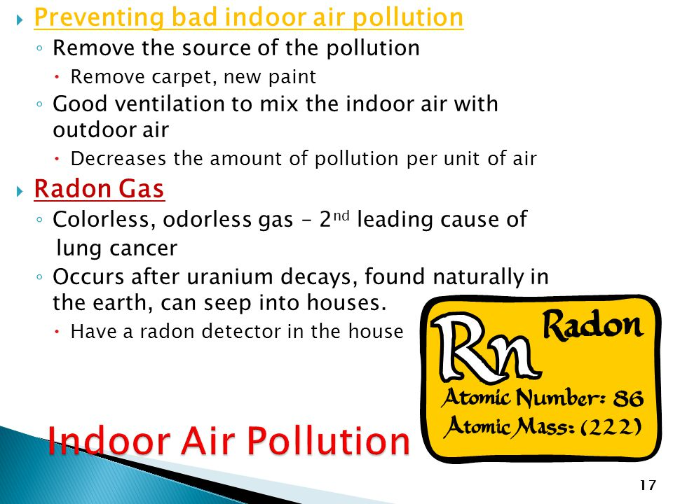  Preventing bad indoor air pollution ◦ Remove the source of the pollution  Remove carpet, new paint ◦ Good ventilation to mix the indoor air with ou