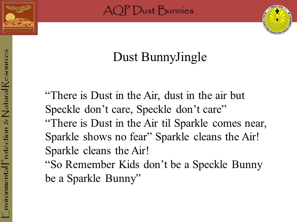 AQP Dust Bunnies Environmental Protection & Natural Resources Dust BunnyJingle There is Dust in the Air, dust in the air but Speckle don't care, Speckle don't care There is Dust in the Air til Sparkle comes near, Sparkle shows no fear Sparkle cleans the Air.