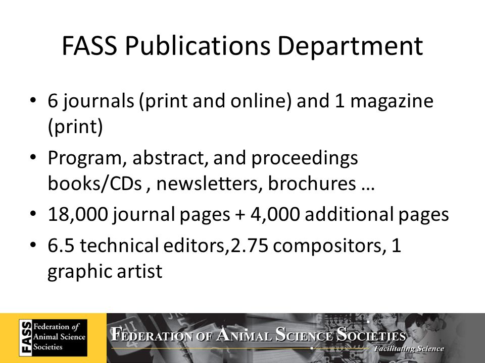 FASS Publications Department 6 journals (print and online) and 1 magazine (print) Program, abstract, and proceedings books/CDs, newsletters, brochures … 18,000 journal pages + 4,000 additional pages 6.5 technical editors,2.75 compositors, 1 graphic artist