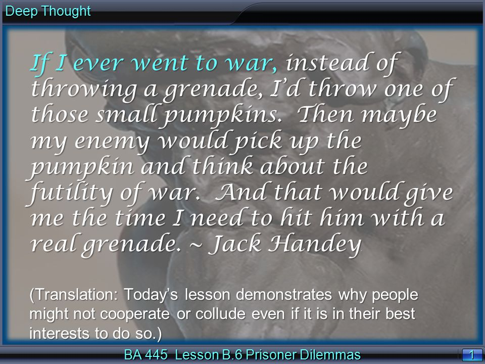 1 1 Deep Thought BA 445 Lesson B.6 Prisoner Dilemmas If I ever went to war, instead of throwing a grenade, I'd throw one of those small pumpkins.
