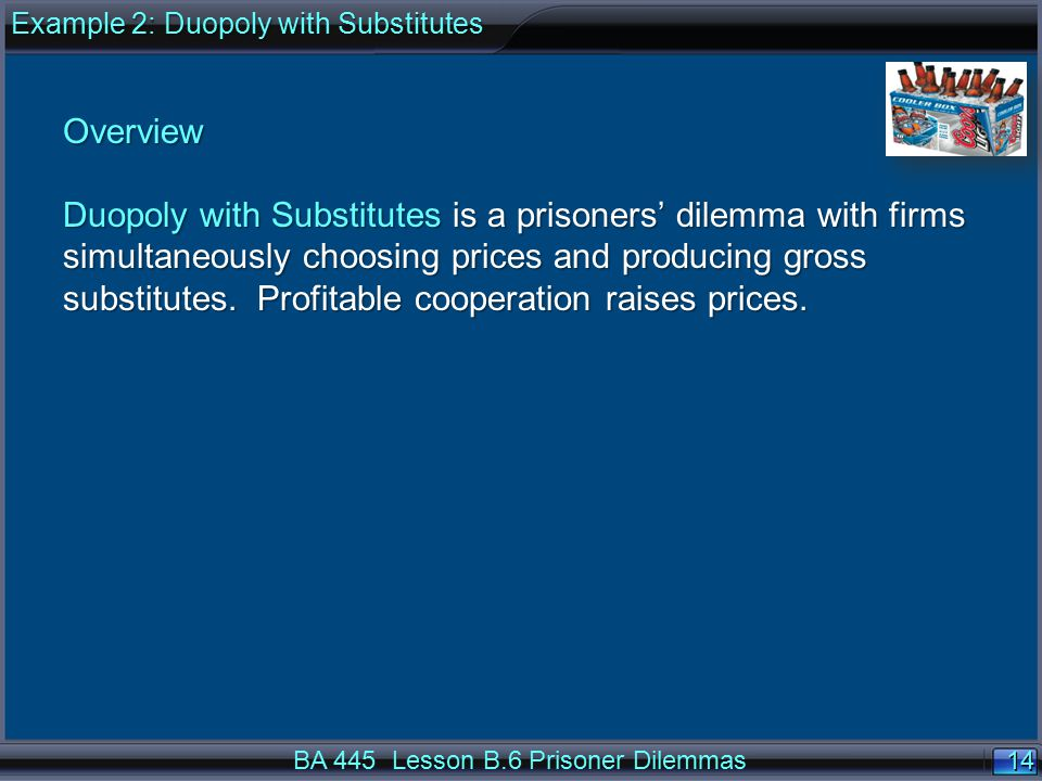 14 BA 445 Lesson B.6 Prisoner Dilemmas Overview Duopoly with Substitutes is a prisoners' dilemma with firms simultaneously choosing prices and producing gross substitutes.