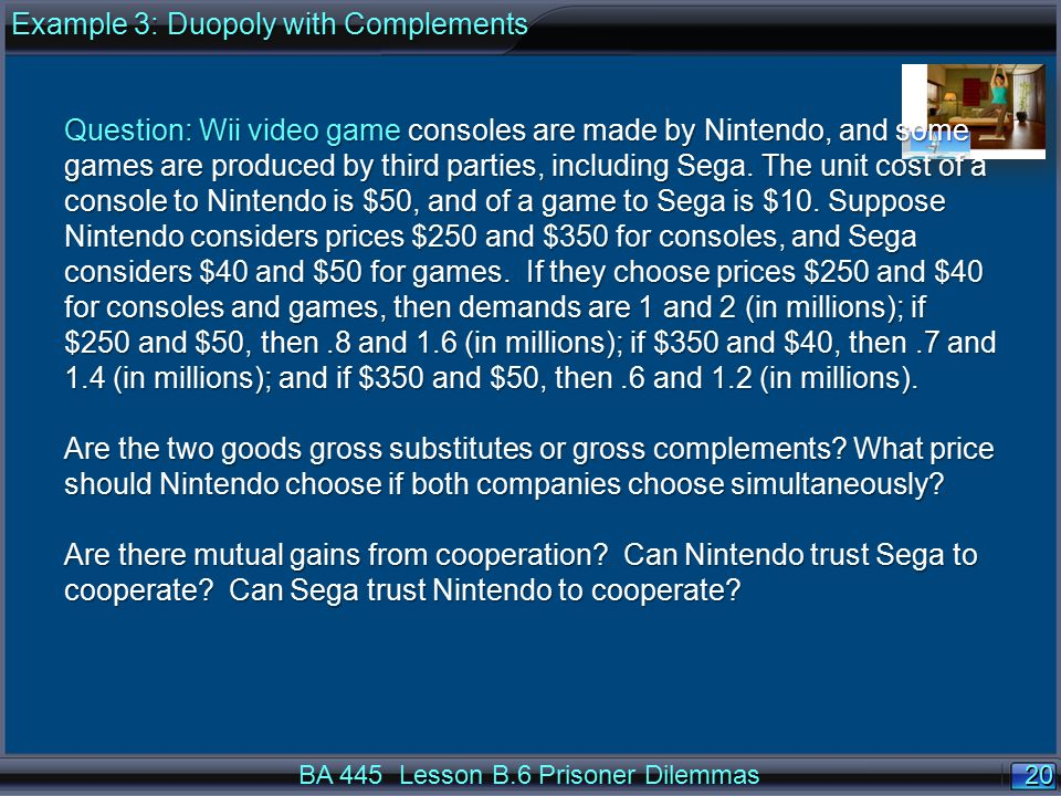 20 BA 445 Lesson B.6 Prisoner Dilemmas Question: Wii video game consoles are made by Nintendo, and some games are produced by third parties, including Sega.