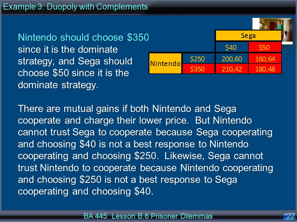 22 BA 445 Lesson B.6 Prisoner Dilemmas Nintendo should choose $350 since it is the dominate strategy, and Sega should choose $50 since it is the dominate strategy.