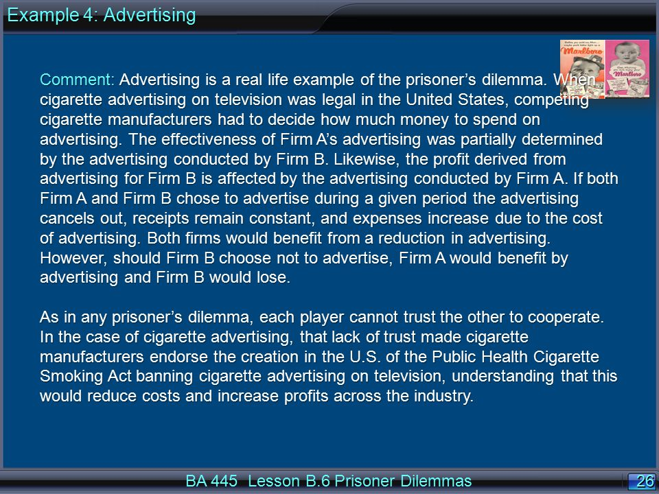 26 BA 445 Lesson B.6 Prisoner Dilemmas Comment: Advertising is a real life example of the prisoner's dilemma.