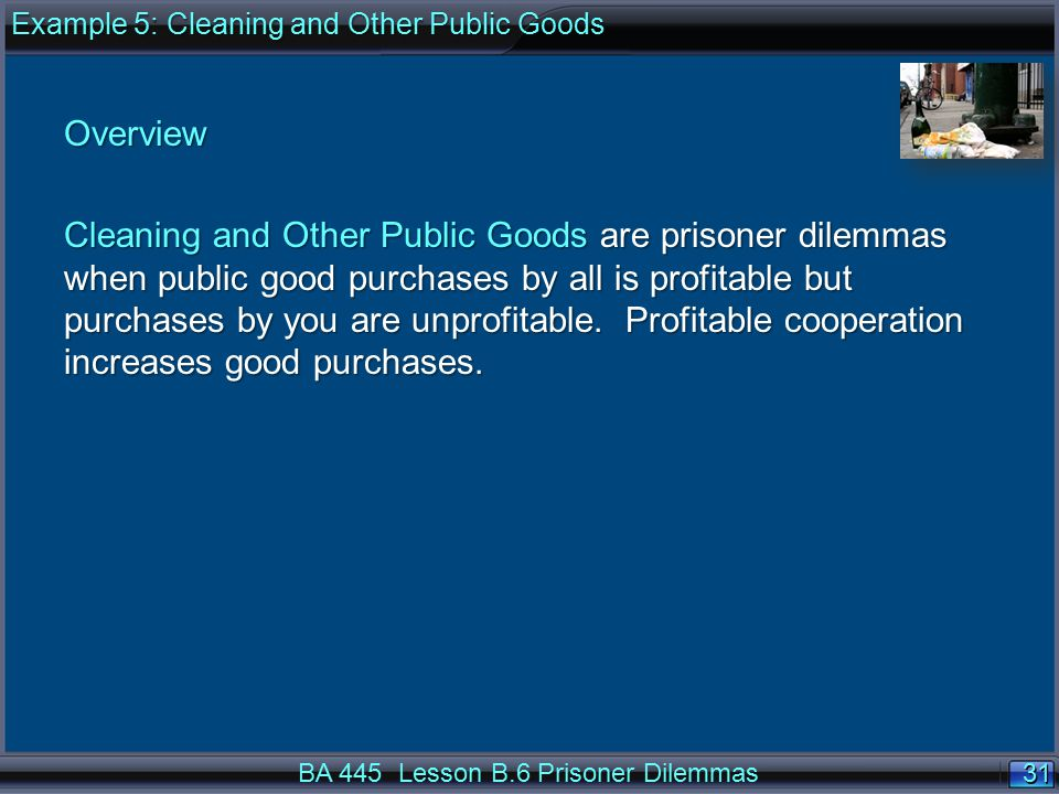 31 BA 445 Lesson B.6 Prisoner Dilemmas Overview Cleaning and Other Public Goods are prisoner dilemmas when public good purchases by all is profitable but purchases by you are unprofitable.