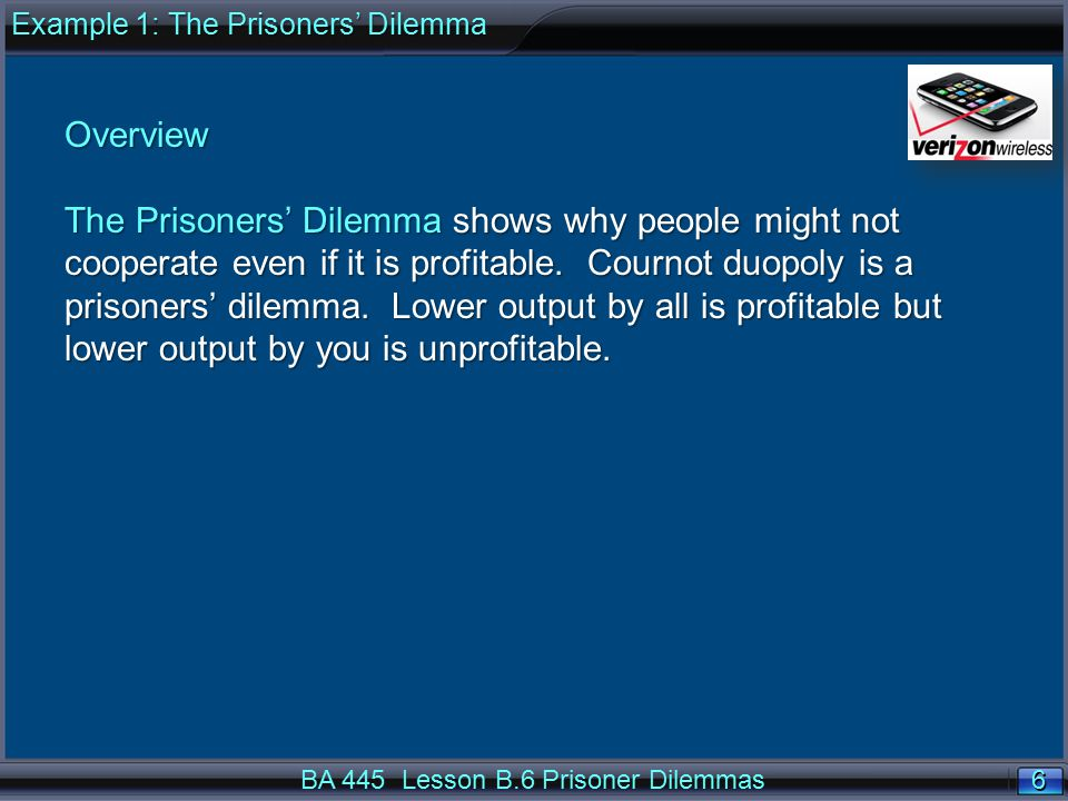 17 BA 445 Lesson B.6 Prisoner Dilemmas Each player should choose $85 since it is the dominate strategy for each player: $85 it gives better payoffs for that player compared with $95, no matter whether the other player chooses $85 or $95.