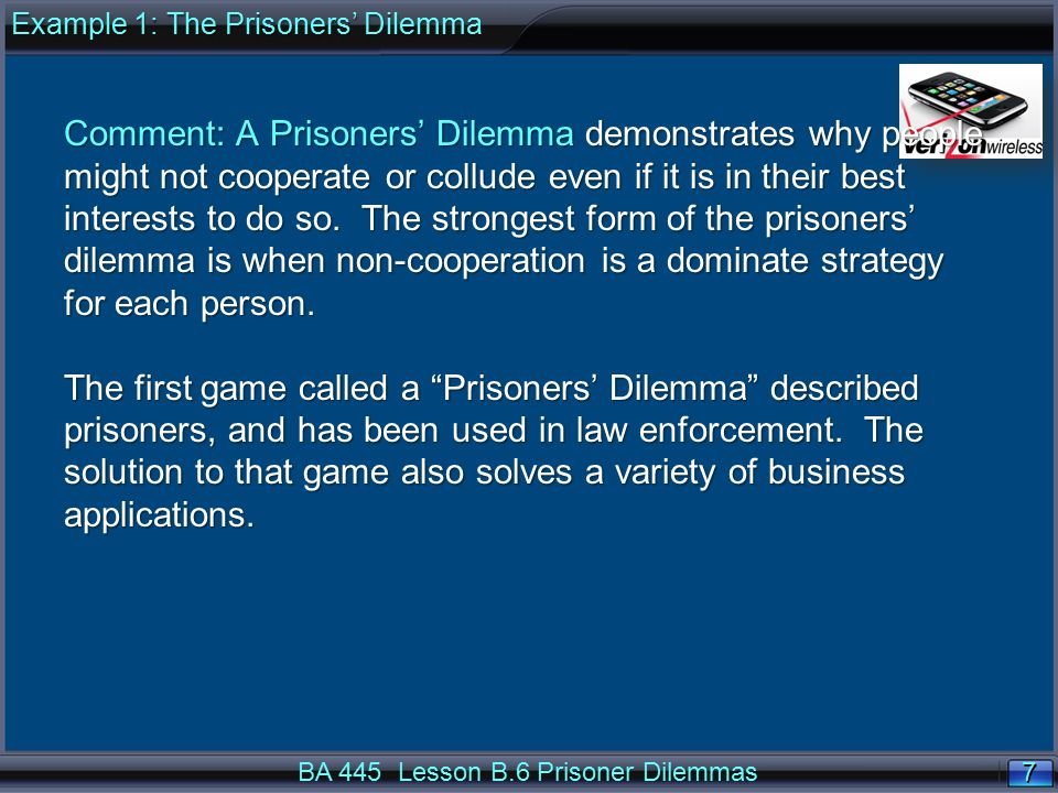 8 8 BA 445 Lesson B.6 Prisoner Dilemmas Example 1: The Prisoners' Dilemma In the original dilemma, two suspects are arrested by the police.