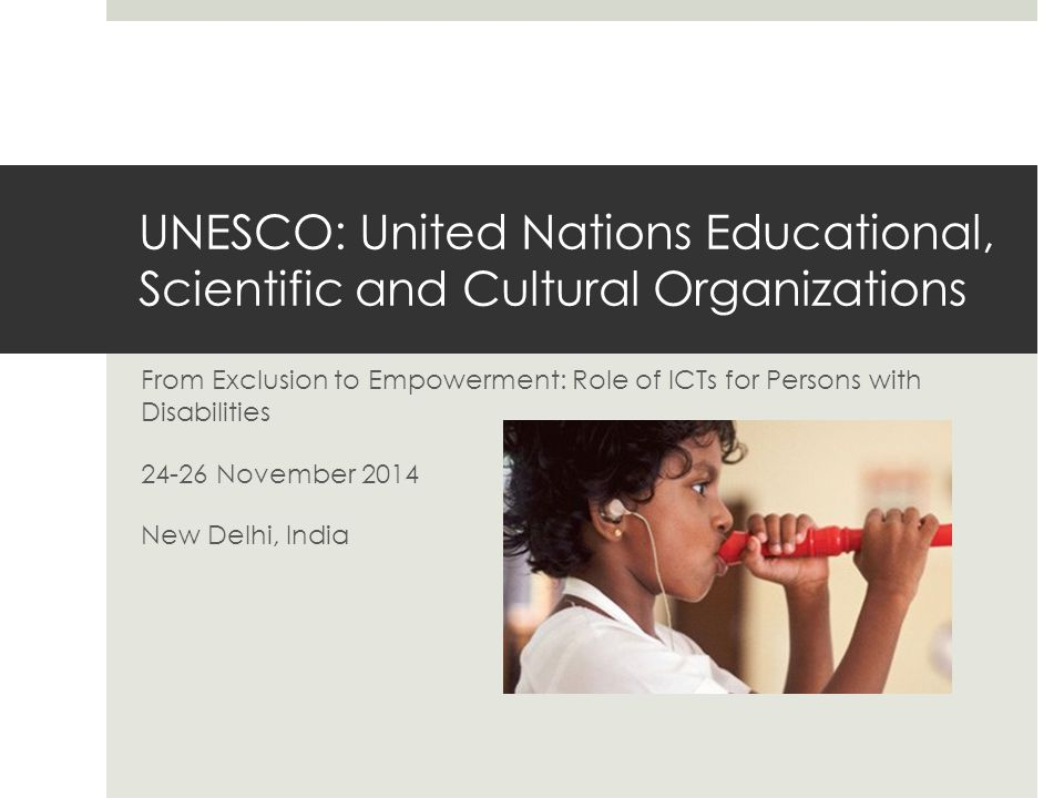 UNESCO: United Nations Educational, Scientific and Cultural Organizations From Exclusion to Empowerment: Role of ICTs for Persons with Disabilities 24-26 November 2014 New Delhi, India