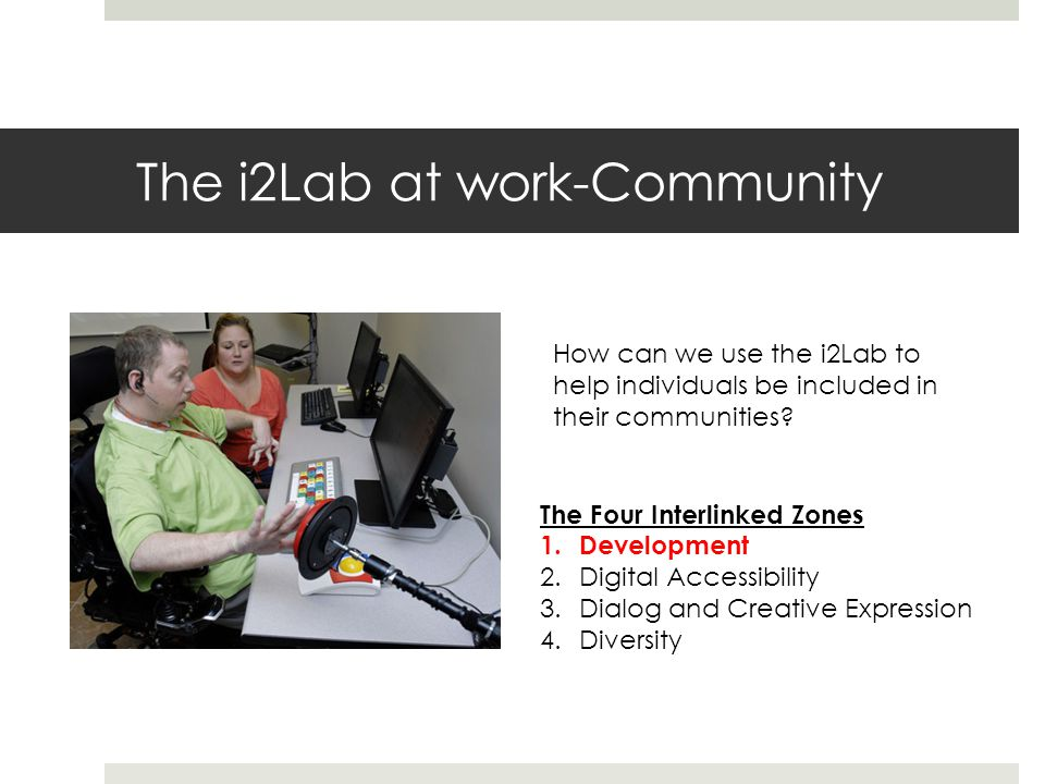 The i2Lab at work-Community How can we use the i2Lab to help individuals be included in their communities.
