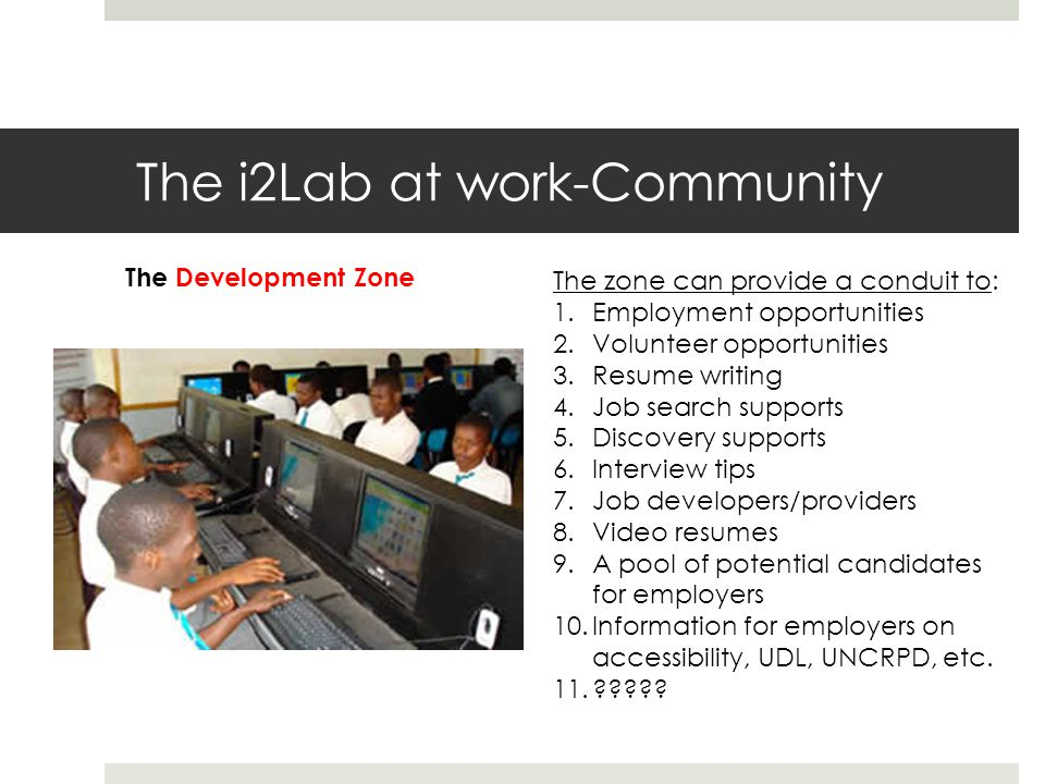 The i2Lab at work-Community The Development Zone The zone can provide a conduit to: 1.Employment opportunities 2.Volunteer opportunities 3.Resume writing 4.Job search supports 5.Discovery supports 6.Interview tips 7.Job developers/providers 8.Video resumes 9.A pool of potential candidates for employers 10.Information for employers on accessibility, UDL, UNCRPD, etc.