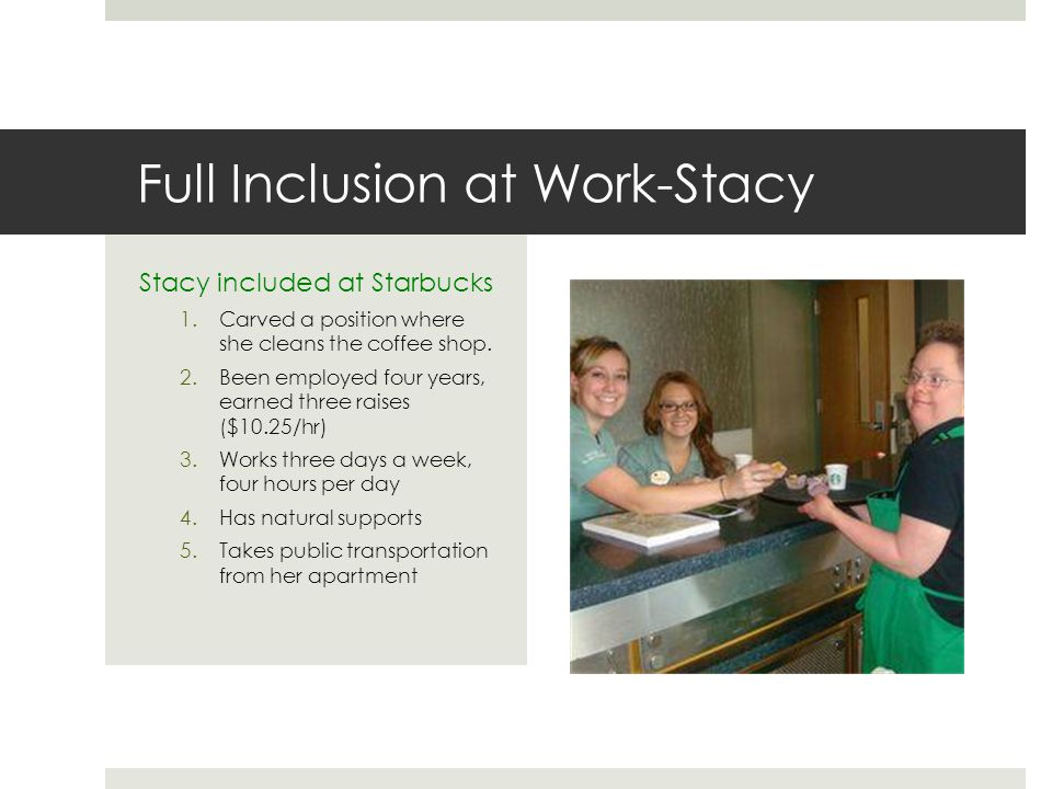 Full Inclusion at Work-Stacy Stacy included at Starbucks 1.Carved a position where she cleans the coffee shop.