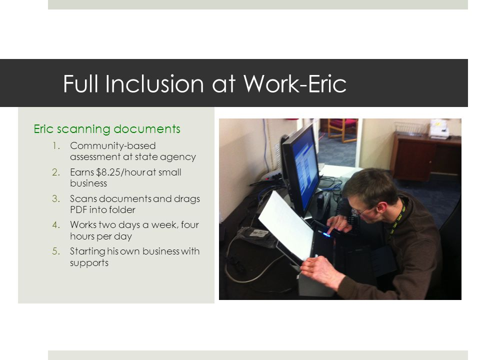 Full Inclusion at Work-Eric Eric scanning documents 1.Community-based assessment at state agency 2.Earns $8.25/hour at small business 3.Scans documents and drags PDF into folder 4.Works two days a week, four hours per day 5.Starting his own business with supports