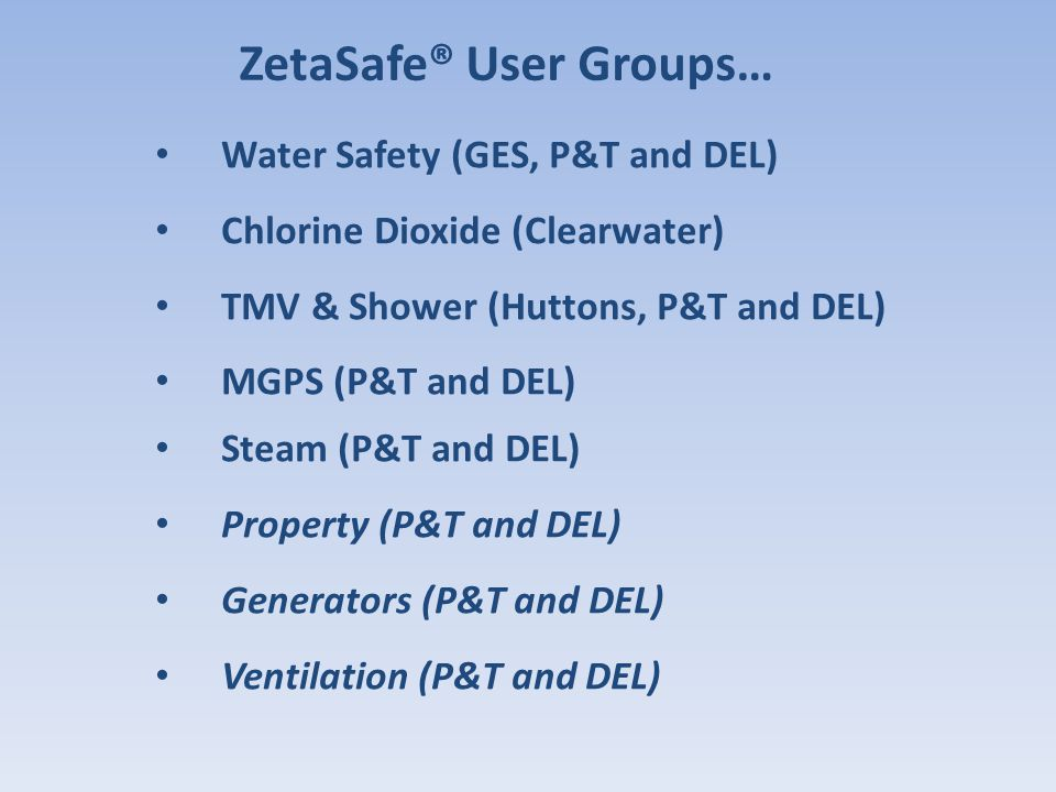 Water Safety (GES, P&T and DEL) Chlorine Dioxide (Clearwater) TMV & Shower (Huttons, P&T and DEL) MGPS (P&T and DEL) Steam (P&T and DEL) Property (P&T