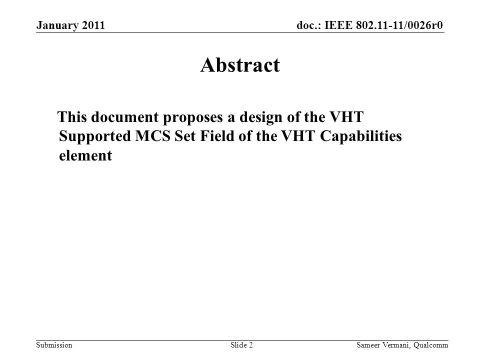 doc.: IEEE /0026r0 Submission January 2011 Sameer Vermani, QualcommSlide 2 Abstract This document proposes a design of the VHT Supported MCS Set Field of the VHT Capabilities element