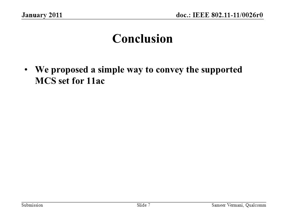doc.: IEEE /0026r0 Submission Conclusion We proposed a simple way to convey the supported MCS set for 11ac Sameer Vermani, QualcommSlide 7 January 2011