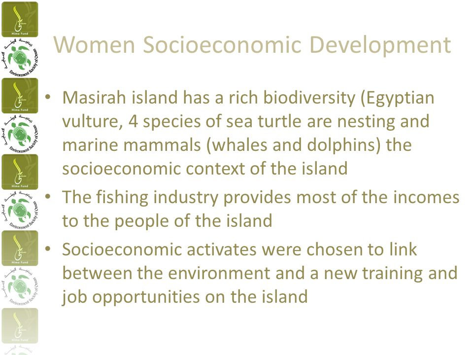 Women Socioeconomic Development Masirah island has a rich biodiversity (Egyptian vulture, 4 species of sea turtle are nesting and marine mammals (whales and dolphins) the socioeconomic context of the island The fishing industry provides most of the incomes to the people of the island Socioeconomic activates were chosen to link between the environment and a new training and job opportunities on the island