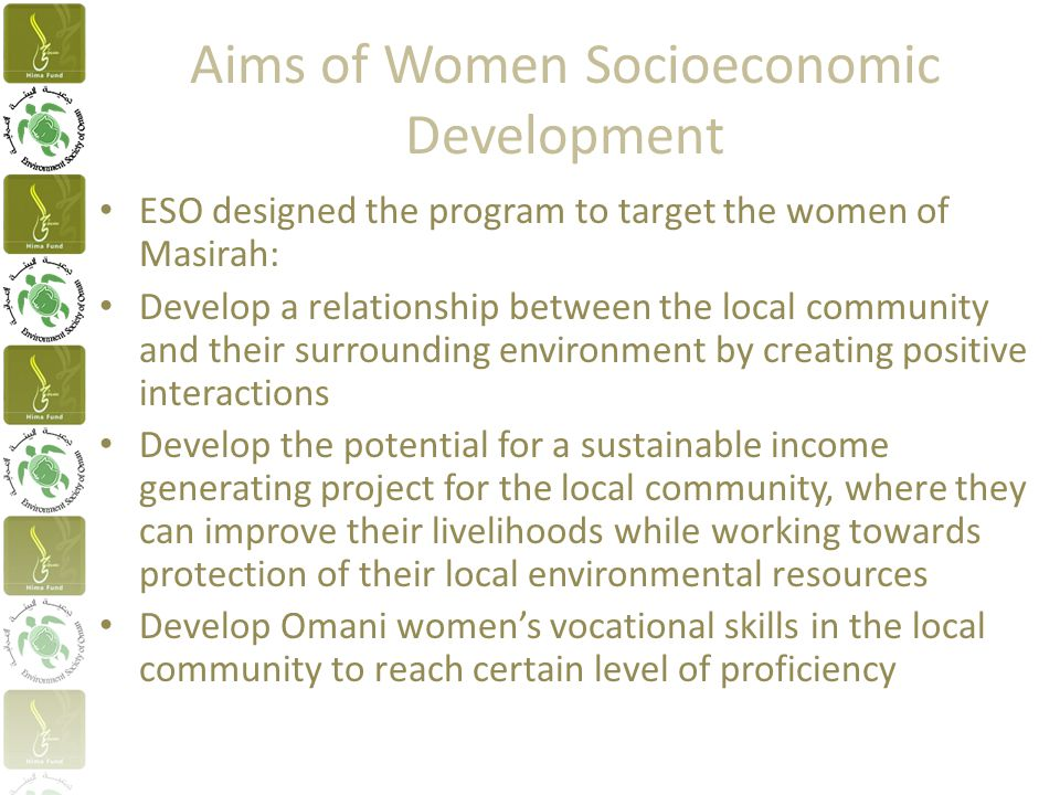Aims of Women Socioeconomic Development ESO designed the program to target the women of Masirah: Develop a relationship between the local community and their surrounding environment by creating positive interactions Develop the potential for a sustainable income generating project for the local community, where they can improve their livelihoods while working towards protection of their local environmental resources Develop Omani women's vocational skills in the local community to reach certain level of proficiency