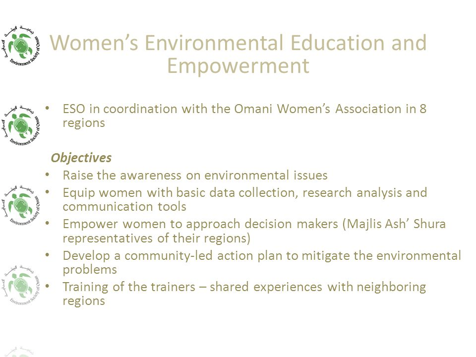 Women's Environmental Education and Empowerment ESO in coordination with the Omani Women's Association in 8 regions Objectives Raise the awareness on environmental issues Equip women with basic data collection, research analysis and communication tools Empower women to approach decision makers (Majlis Ash' Shura representatives of their regions) Develop a community-led action plan to mitigate the environmental problems Training of the trainers – shared experiences with neighboring regions