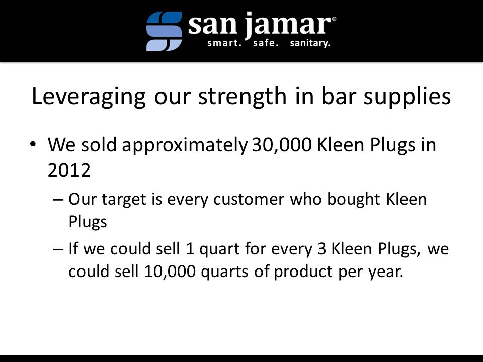 Leveraging our strength in bar supplies We sold approximately 30,000 Kleen Plugs in 2012 – Our target is every customer who bought Kleen Plugs – If we could sell 1 quart for every 3 Kleen Plugs, we could sell 10,000 quarts of product per year.