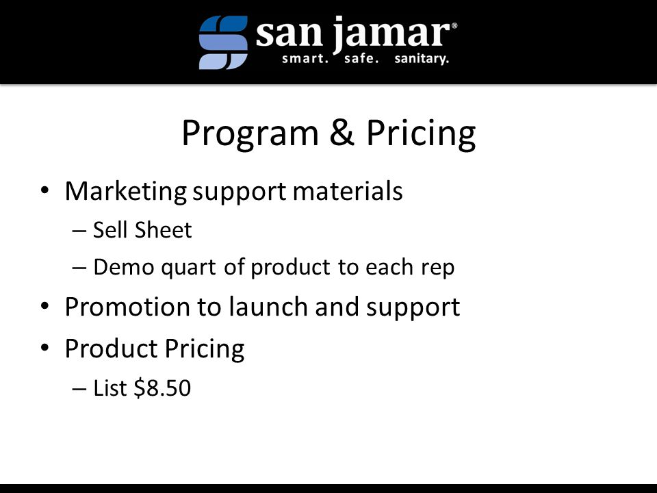 Program & Pricing Marketing support materials – Sell Sheet – Demo quart of product to each rep Promotion to launch and support Product Pricing – List $8.50
