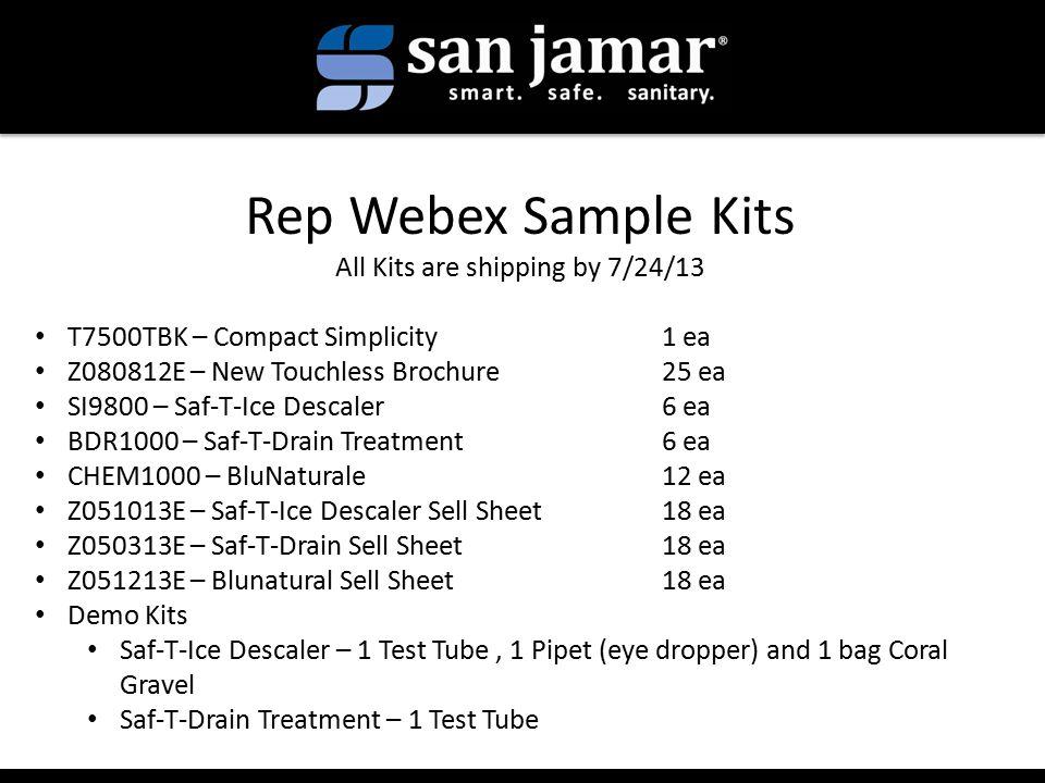 Rep Webex Sample Kits All Kits are shipping by 7/24/13 T7500TBK – Compact Simplicity1 ea Z080812E – New Touchless Brochure25 ea SI9800 – Saf-T-Ice Descaler6 ea BDR1000 – Saf-T-Drain Treatment6 ea CHEM1000 – BluNaturale12 ea Z051013E – Saf-T-Ice Descaler Sell Sheet 18 ea Z050313E – Saf-T-Drain Sell Sheet 18 ea Z051213E – Blunatural Sell Sheet18 ea Demo Kits Saf-T-Ice Descaler – 1 Test Tube, 1 Pipet (eye dropper) and 1 bag Coral Gravel Saf-T-Drain Treatment – 1 Test Tube