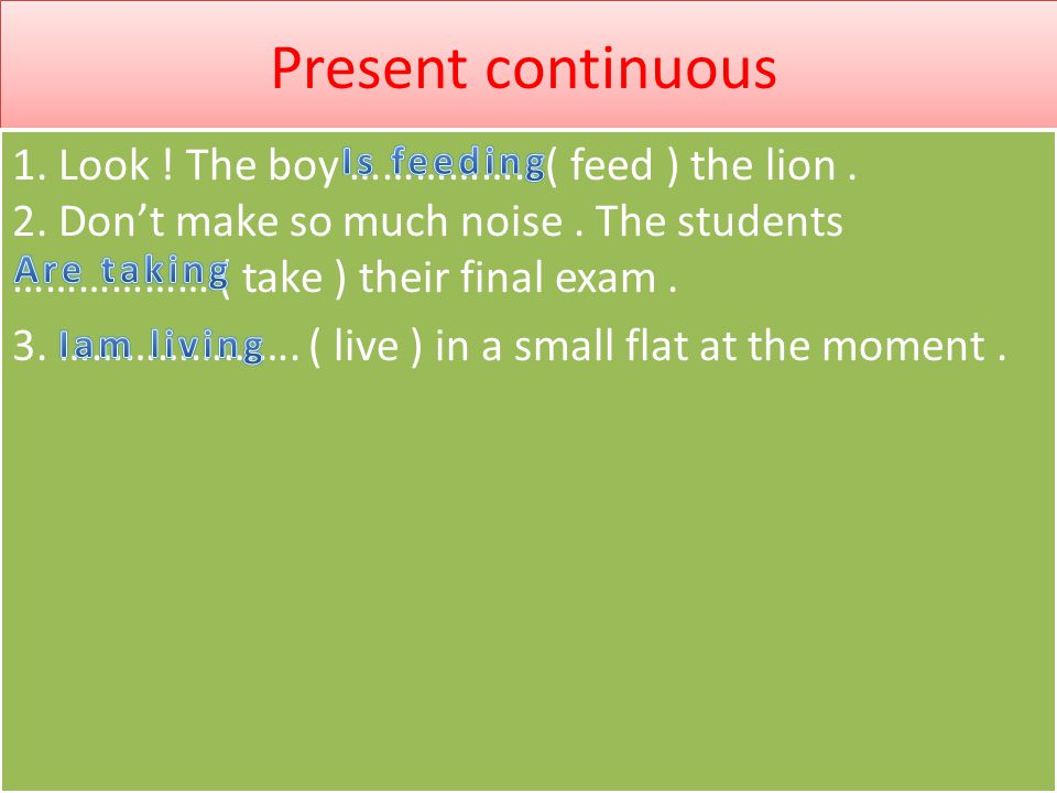 Present continuous 1.Look . The boy …………….. ( feed ) the lion.