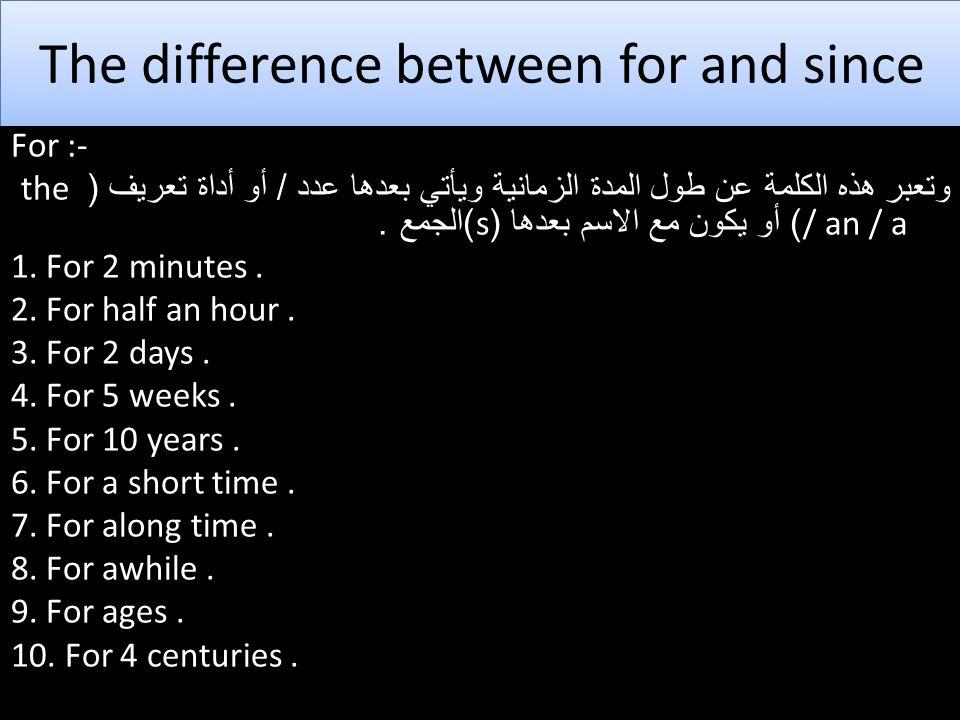 The difference between for and since For :- وتعبر هذه الكلمة عن طول المدة الزمانية ويأتي بعدها عدد / أو أداة تعريف ( the / an / a ) أو يكون مع الاسم بعدها (s) الجمع.
