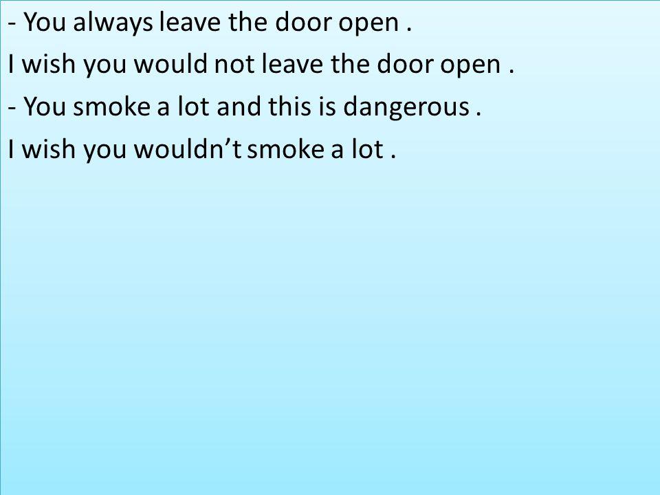 - You always leave the door open.I wish you would not leave the door open.