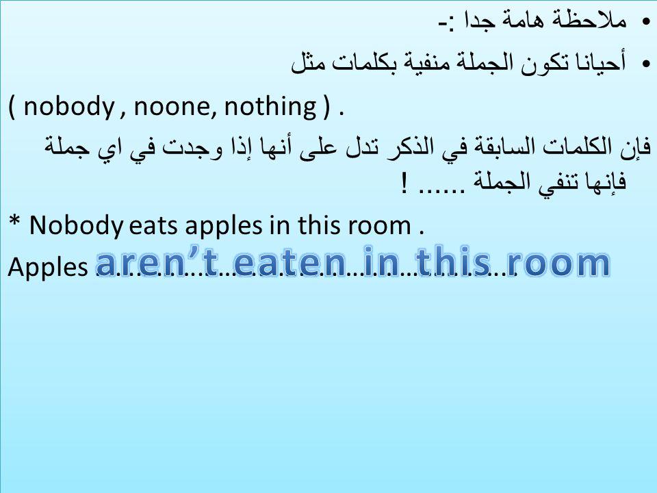 ملاحظة هامة جدا :- أحيانا تكون الجملة منفية بكلمات مثل ( nobody, noone, nothing ).